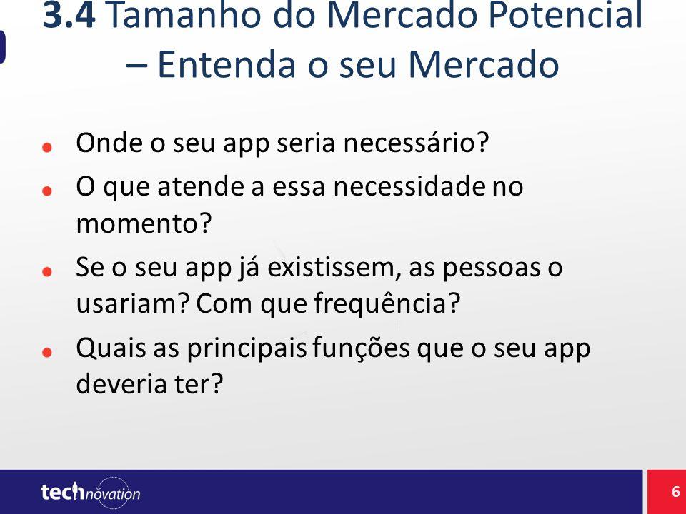 3.4 Tamanho do Mercado Potencial – Entenda o seu Mercado Onde o seu app seria necessário? O que atende a essa necessidade no momento? Se o seu app já