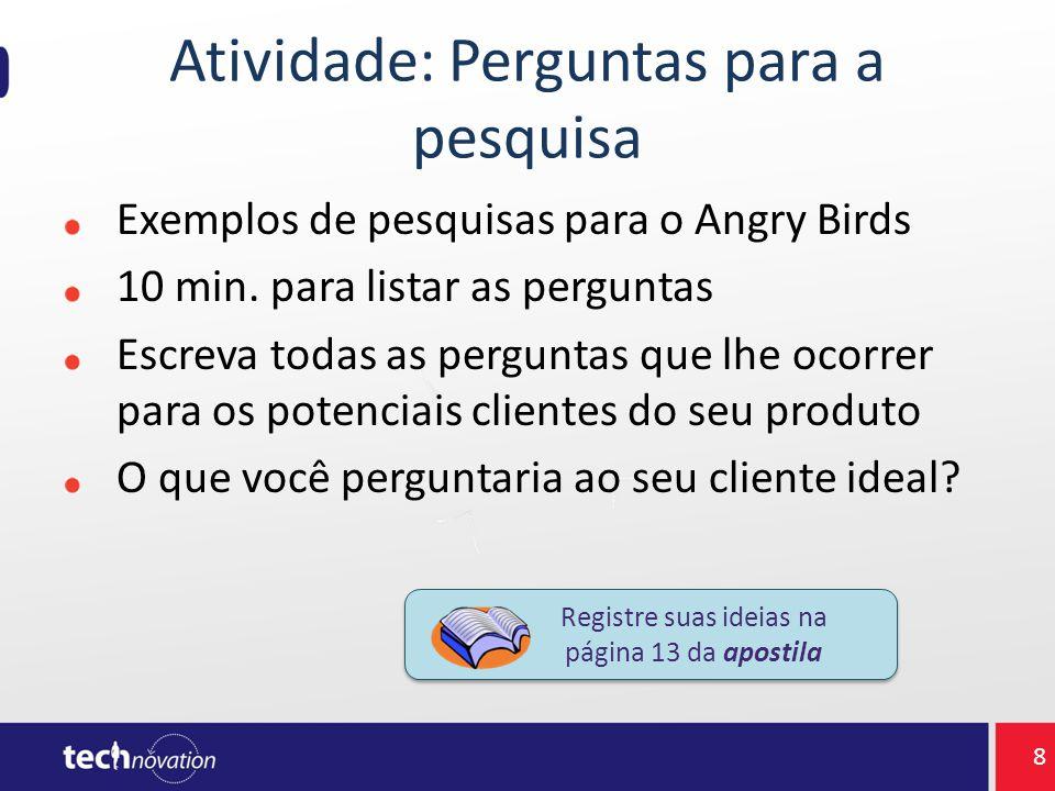 Atividade: Perguntas para a pesquisa Exemplos de pesquisas para o Angry Birds 10 min. para listar as perguntas Escreva todas as perguntas que lhe ocor