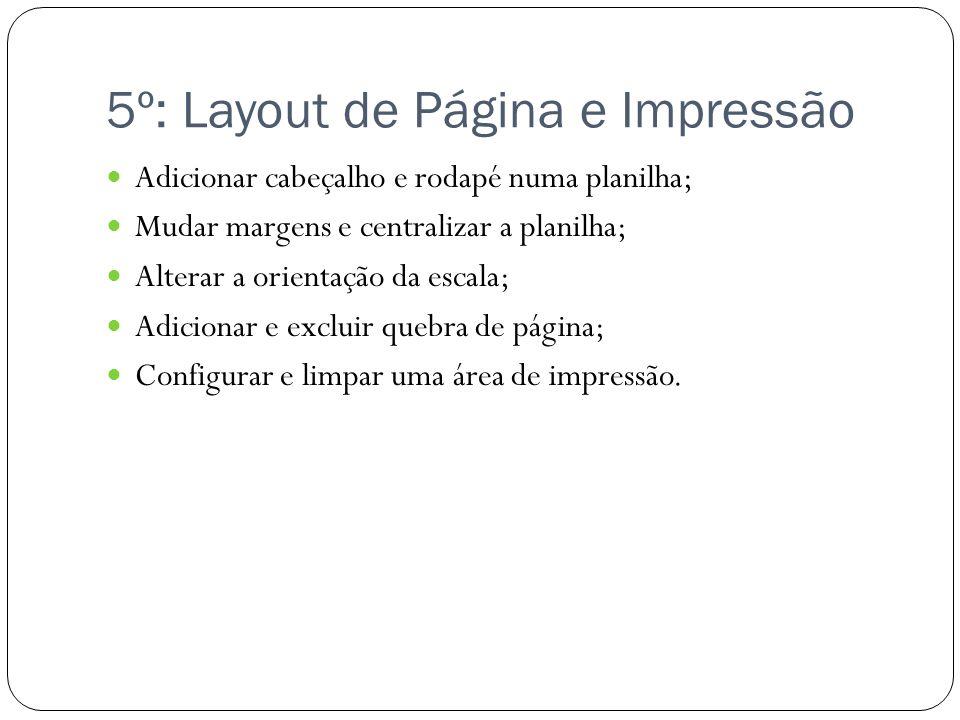 5º: Layout de Página e Impressão Adicionar cabeçalho e rodapé numa planilha; Mudar margens e centralizar a planilha; Alterar a orientação da escala; A