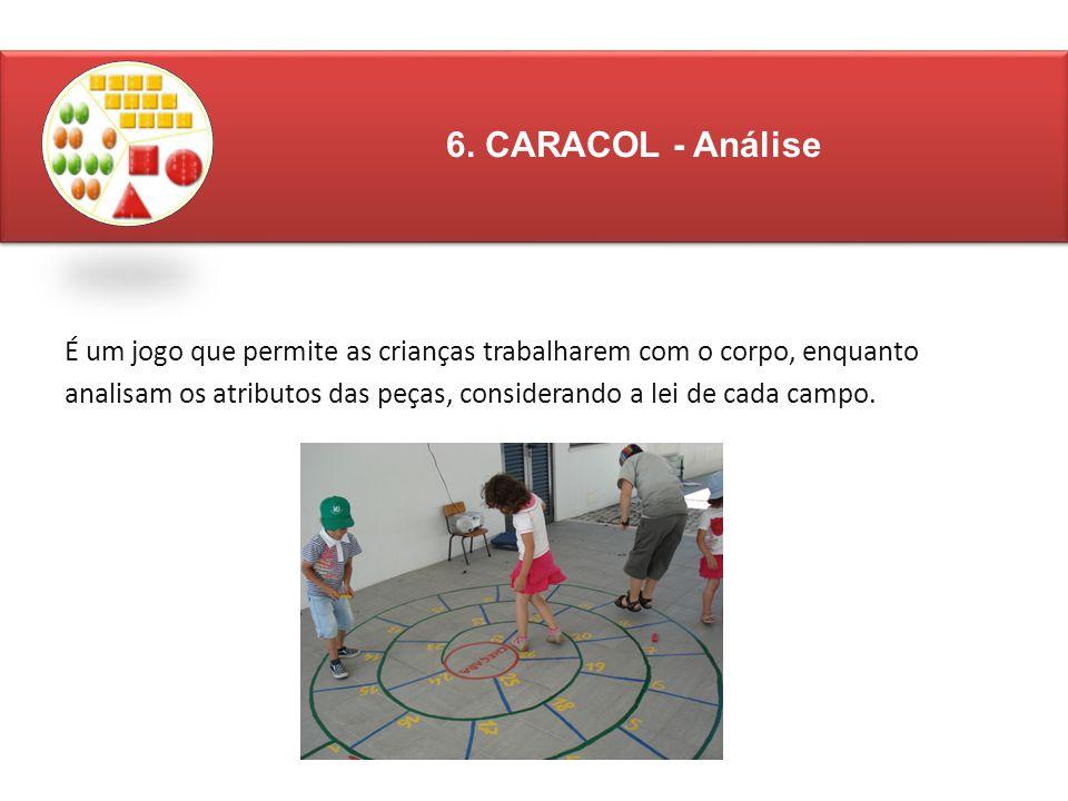É um jogo que permite as crianças trabalharem com o corpo, enquanto analisam os atributos das peças, considerando a lei de cada campo. 6. CARACOL - An