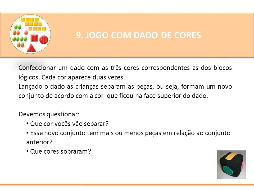 9. JOGO COM DADO DE CORES Confeccionar um dado com as três cores correspondentes as dos blocos lógicos. Cada cor aparece duas vezes. Lançado o dado as