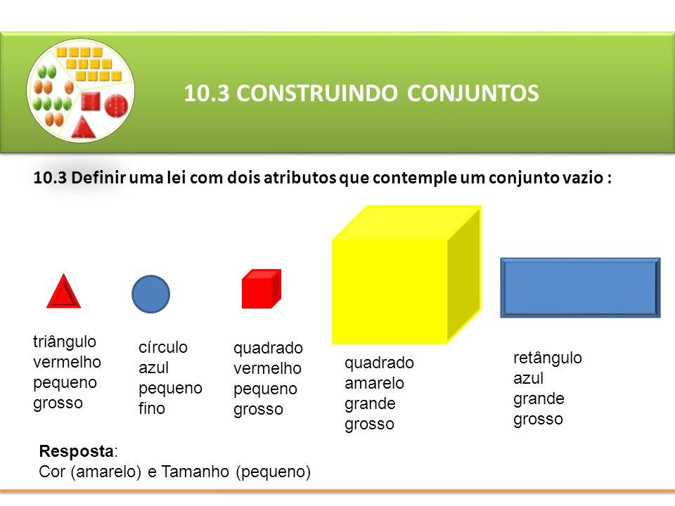 10.3 Definir uma lei com dois atributos que contemple um conjunto vazio : 10.3 CONSTRUINDO CONJUNTOS Resposta: Cor (amarelo) e Tamanho (pequeno) triân
