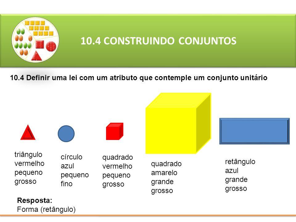 10.4 CONSTRUINDO CONJUNTOS 10.4 Definir uma lei com um atributo que contemple um conjunto unitário Resposta: Forma (retângulo) triângulo vermelho pequ