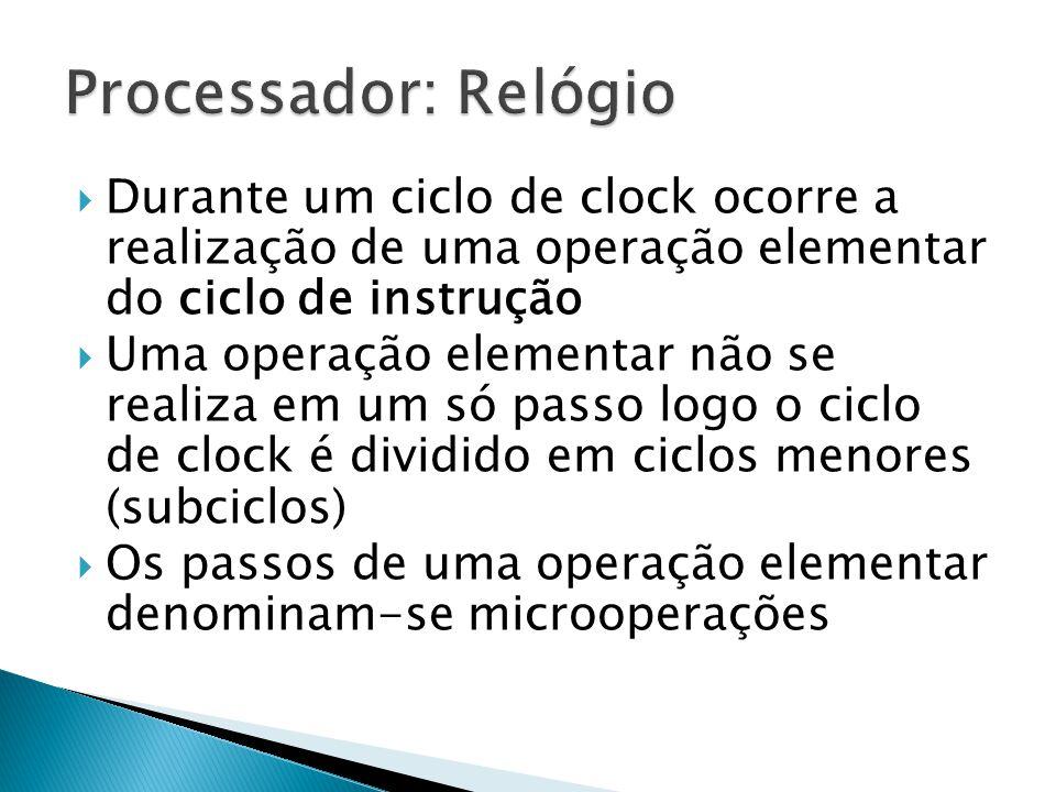  Durante um ciclo de clock ocorre a realização de uma operação elementar do ciclo de instrução  Uma operação elementar não se realiza em um só passo