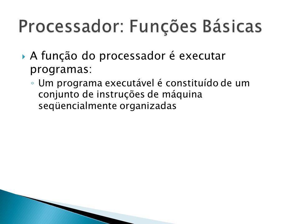  A função do processador é executar programas: ◦ Um programa executável é constituído de um conjunto de instruções de máquina seqüencialmente organiz