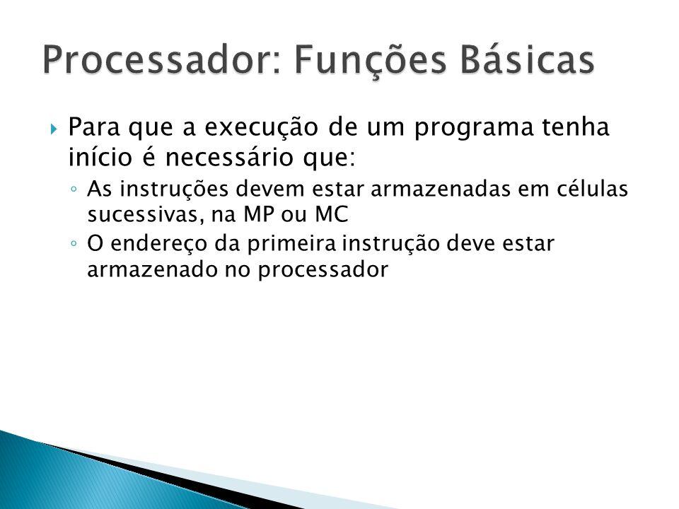  Para que a execução de um programa tenha início é necessário que: ◦ As instruções devem estar armazenadas em células sucessivas, na MP ou MC ◦ O end