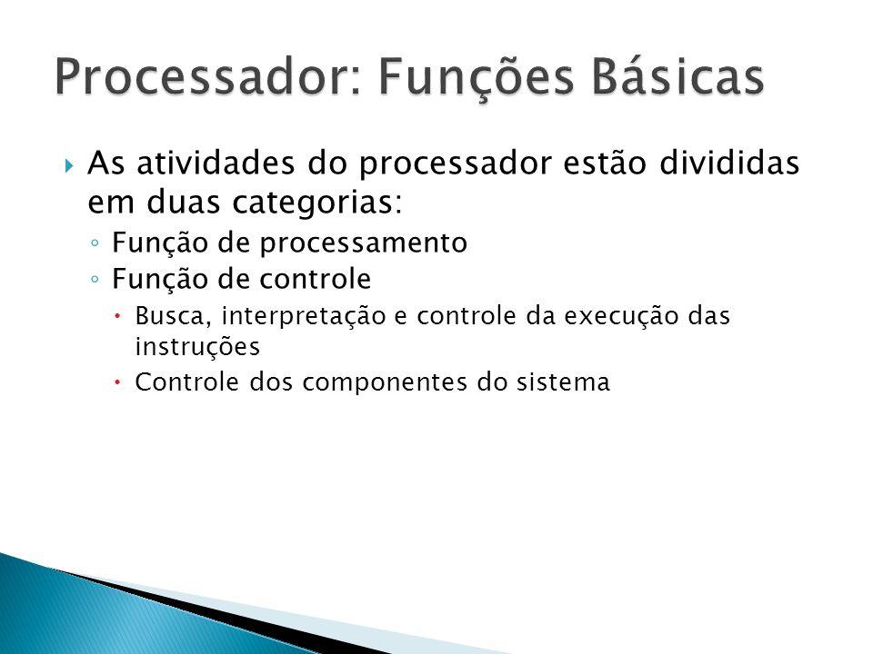  As atividades do processador estão divididas em duas categorias: ◦ Função de processamento ◦ Função de controle  Busca, interpretação e controle da
