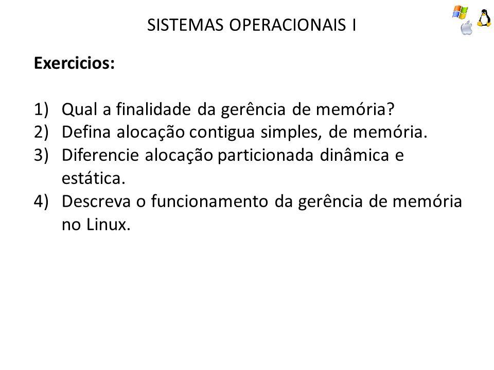 SISTEMAS OPERACIONAIS I Exercicios: 1)Qual a finalidade da gerência de memória? 2)Defina alocação contigua simples, de memória. 3)Diferencie alocação
