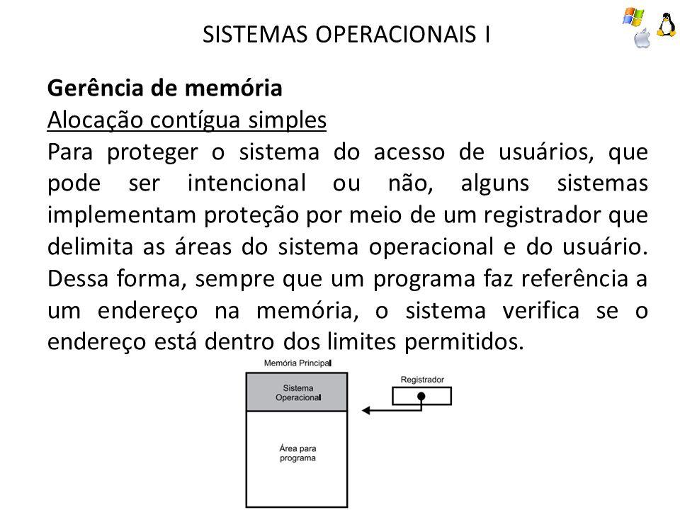 SISTEMAS OPERACIONAIS I Gerência de memória Alocação contígua simples Apesar da fácil implementação e do código reduzido, a locação contígua simples não permite a utilização eficiente dos recursos computacionais, pois apenas um usuário pode dispor desses recursos.