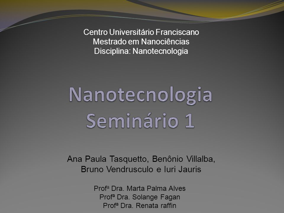 Centro Universitário Franciscano Mestrado em Nanociências Disciplina: Nanotecnologia Ana Paula Tasquetto, Benônio Villalba, Bruno Vendrusculo e Iuri J