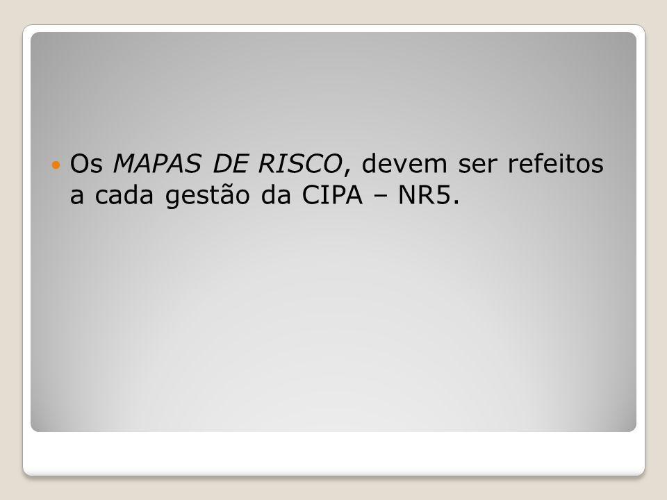 Os MAPAS DE RISCO, devem ser refeitos a cada gestão da CIPA – NR5.