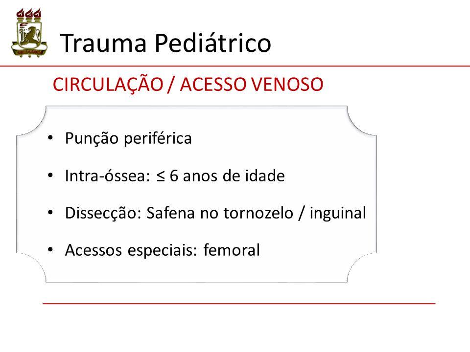 Trauma Pediátrico CIRCULAÇÃO / ACESSO VENOSO Punção periférica Intra-óssea: ≤ 6 anos de idade Dissecção: Safena no tornozelo / inguinal Acessos especi