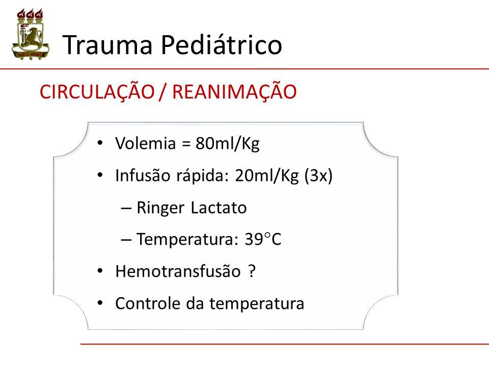 Trauma Pediátrico CIRCULAÇÃO / REANIMAÇÃO Volemia = 80ml/Kg Infusão rápida: 20ml/Kg (3x) – Ringer Lactato – Temperatura: 39  C Hemotransfusão ? Contr