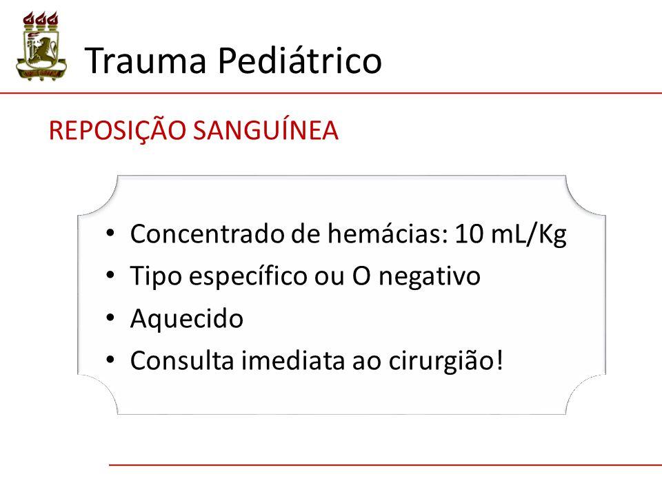 Trauma Pediátrico REPOSIÇÃO SANGUÍNEA Concentrado de hemácias: 10 mL/Kg Tipo específico ou O negativo Aquecido Consulta imediata ao cirurgião!