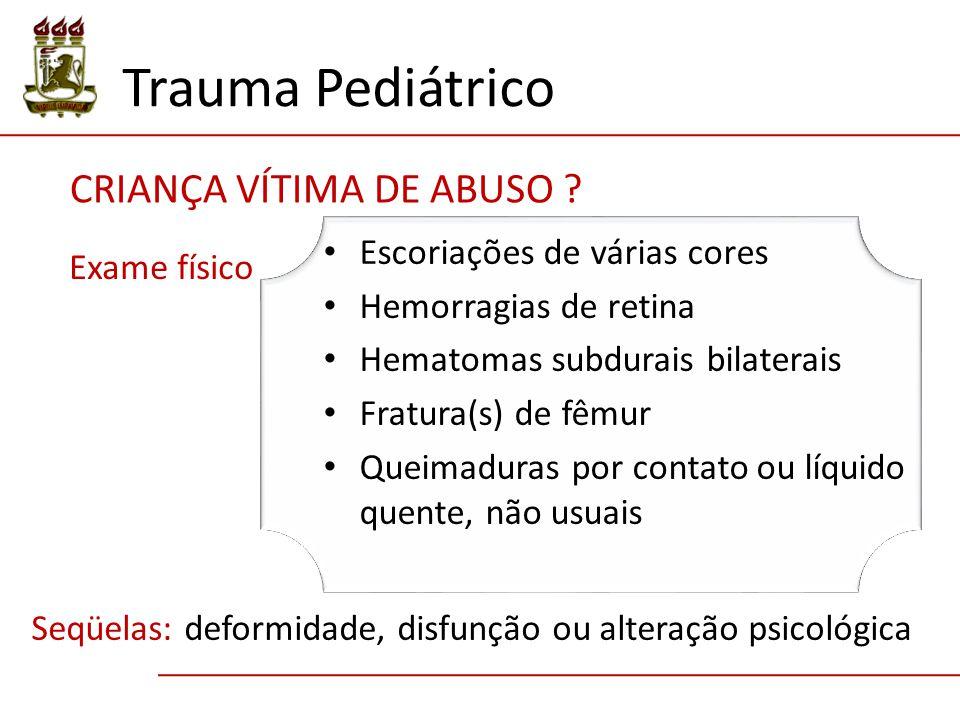 Trauma Pediátrico Escoriações de várias cores Hemorragias de retina Hematomas subdurais bilaterais Fratura(s) de fêmur Queimaduras por contato ou líqu