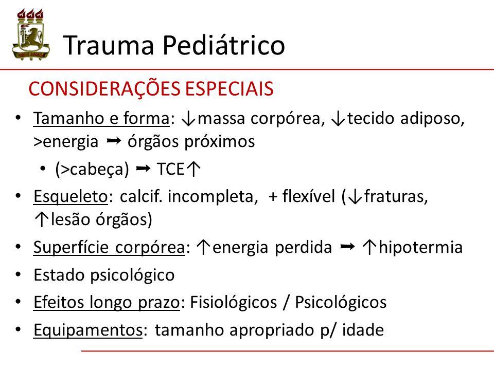 CONSIDERAÇÕES ESPECIAIS Trauma Pediátrico Tamanho e forma: ↓massa corpórea, ↓tecido adiposo, >energia ➝ órgãos próximos (>cabeça) ➝ TCE↑ Esqueleto: ca