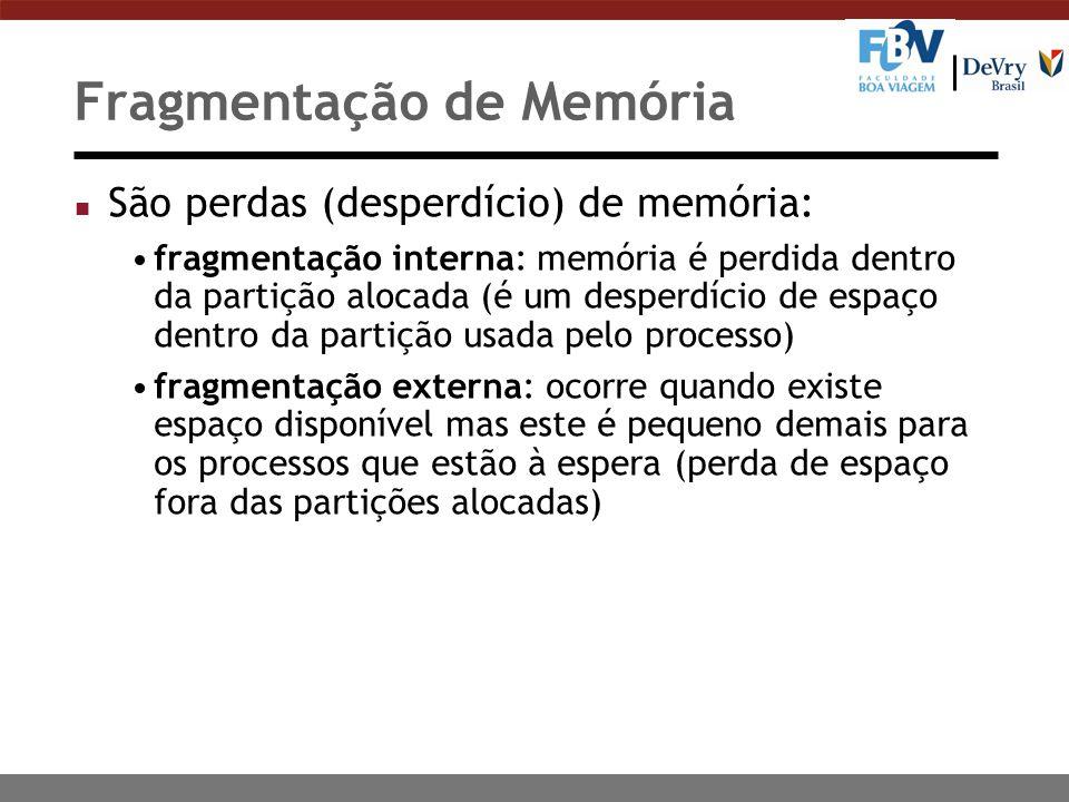 Fragmentação de Memória n São perdas (desperdício) de memória: fragmentação interna: memória é perdida dentro da partição alocada (é um desperdício de espaço dentro da partição usada pelo processo) fragmentação externa: ocorre quando existe espaço disponível mas este é pequeno demais para os processos que estão à espera (perda de espaço fora das partições alocadas)