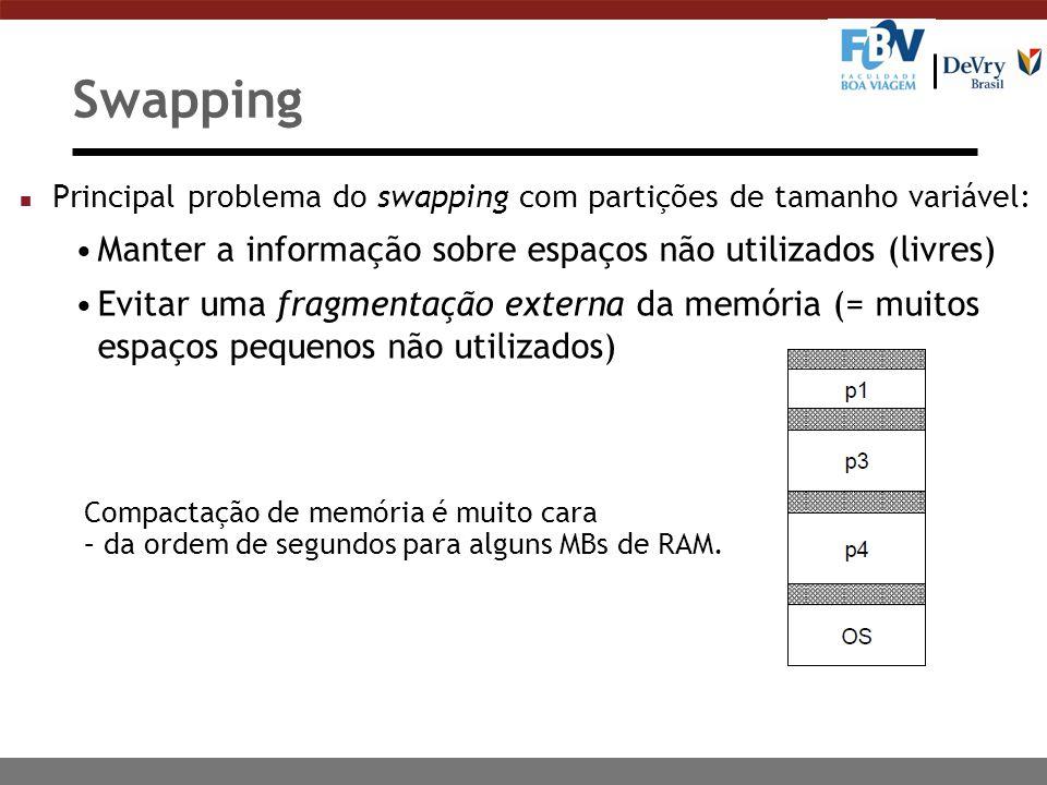 Swapping n Principal problema do swapping com partições de tamanho variável: Manter a informação sobre espaços não utilizados (livres) Evitar uma fragmentação externa da memória (= muitos espaços pequenos não utilizados) Compactação de memória é muito cara – da ordem de segundos para alguns MBs de RAM.