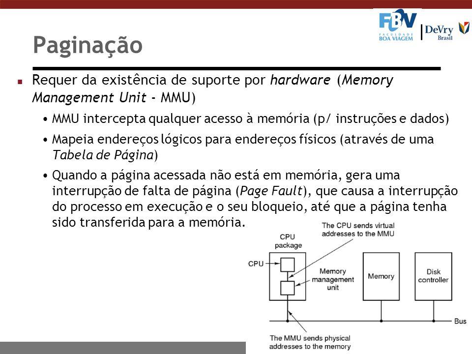 Paginação n Requer da existência de suporte por hardware (Memory Management Unit - MMU) MMU intercepta qualquer acesso à memória (p/ instruções e dados) Mapeia endereços lógicos para endereços físicos (através de uma Tabela de Página) Quando a página acessada não está em memória, gera uma interrupção de falta de página (Page Fault), que causa a interrupção do processo em execução e o seu bloqueio, até que a página tenha sido transferida para a memória.