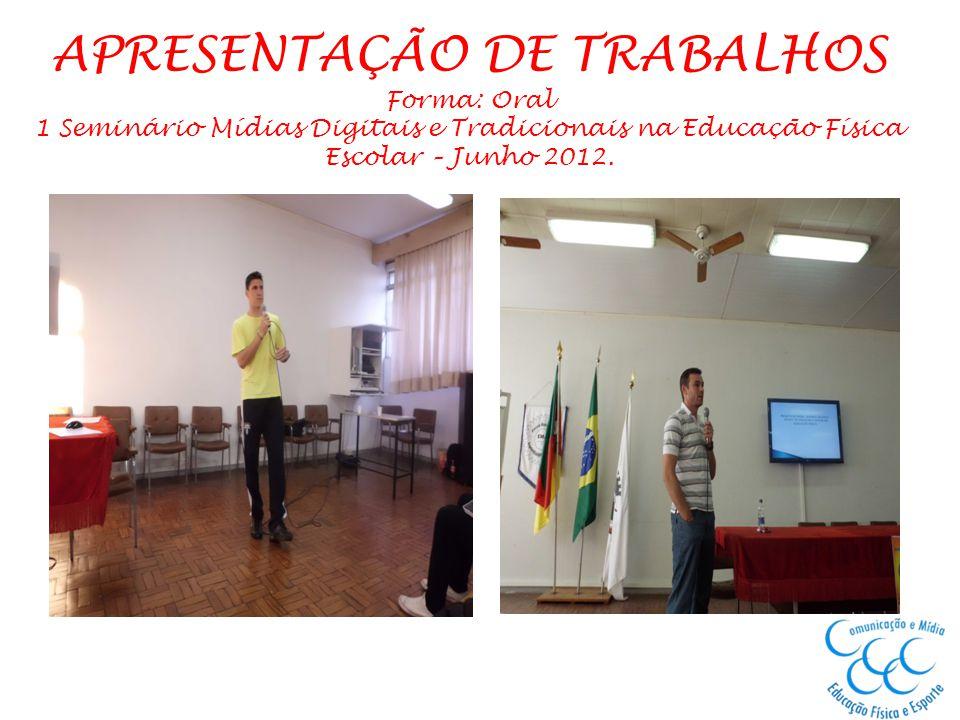 APRESENTAÇÃO DE TRABALHOS Forma: Oral 1 Seminário Mídias Digitais e Tradicionais na Educação Física Escolar – Junho 2012.