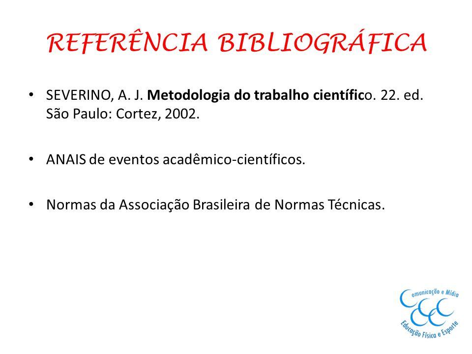 REFERÊNCIA BIBLIOGRÁFICA SEVERINO, A. J. Metodologia do trabalho científico. 22. ed. São Paulo: Cortez, 2002. ANAIS de eventos acadêmico-científicos.