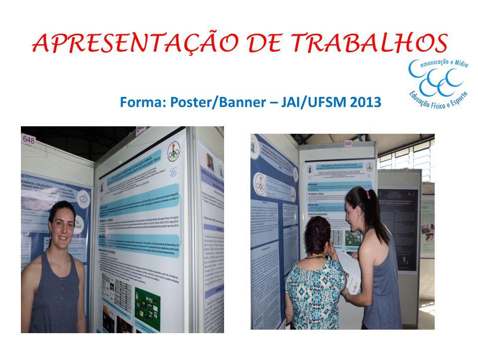 APRESENTAÇÃO DE TRABALHOS Forma: Poster/Banner – JAI/UFSM 2013