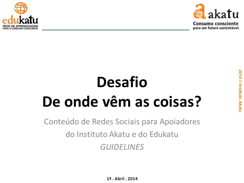 2014 © Instituto Akatu 1º. Abril. 2014 Desafio De onde vêm as coisas? Conteúdo de Redes Sociais para Apoiadores do Instituto Akatu e do Edukatu GUIDEL