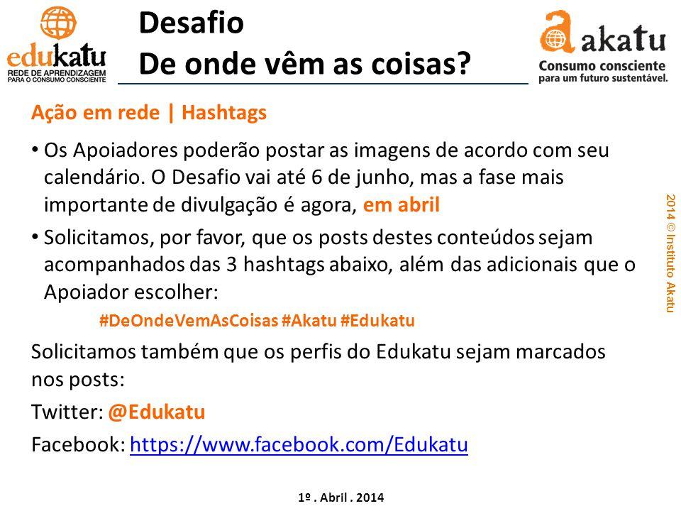 2014 © Instituto Akatu 1º. Abril. 2014 Desafio De onde vêm as coisas? Ação em rede | Hashtags Os Apoiadores poderão postar as imagens de acordo com se
