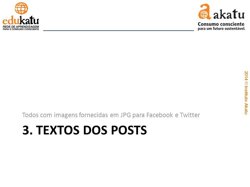 2014 © Instituto Akatu 3. TEXTOS DOS POSTS Todos com imagens fornecidas em JPG para Facebook e Twitter