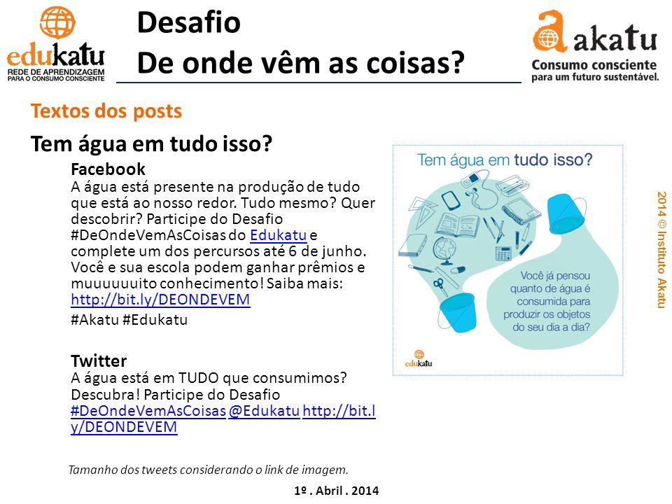 2014 © Instituto Akatu 1º. Abril. 2014 Desafio De onde vêm as coisas? Textos dos posts Tem água em tudo isso? Facebook A água está presente na produçã