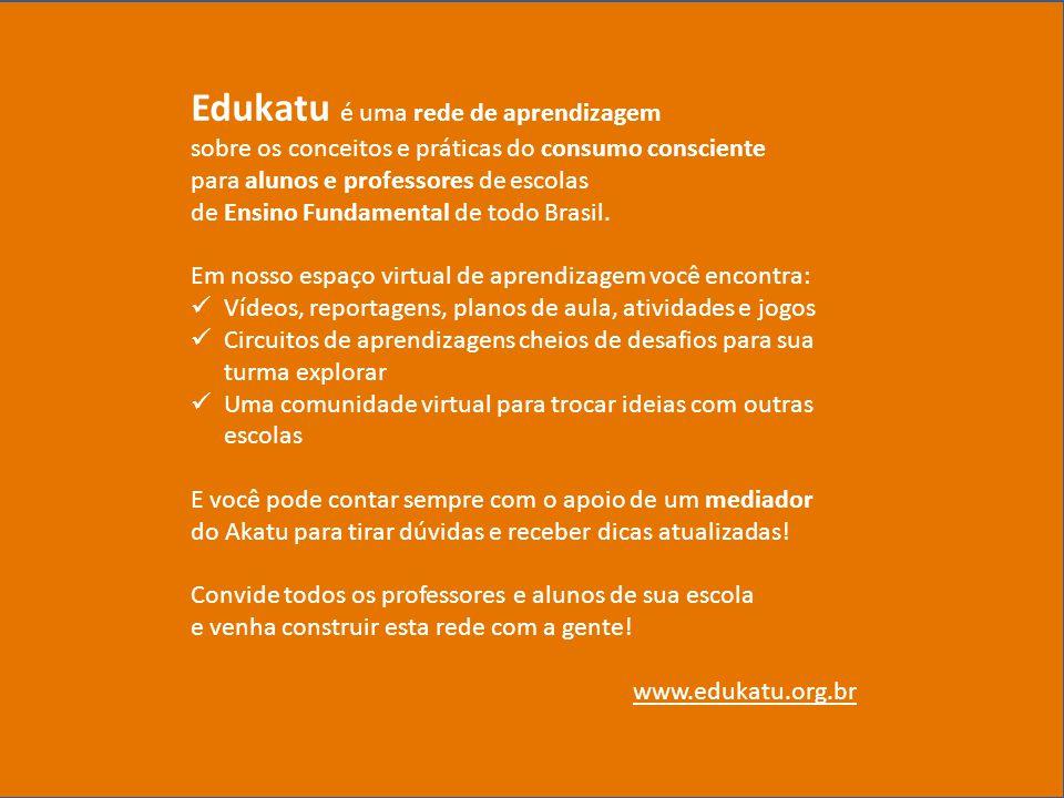 2014 © Instituto Akatu 1º. Abril. 2014 Edukatu é uma rede de aprendizagem sobre os conceitos e práticas do consumo consciente para alunos e professore