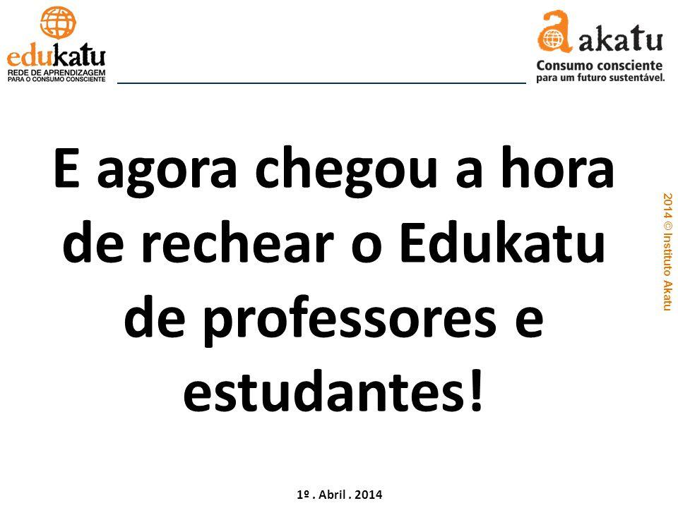 2014 © Instituto Akatu 1º. Abril. 2014 E agora chegou a hora de rechear o Edukatu de professores e estudantes!