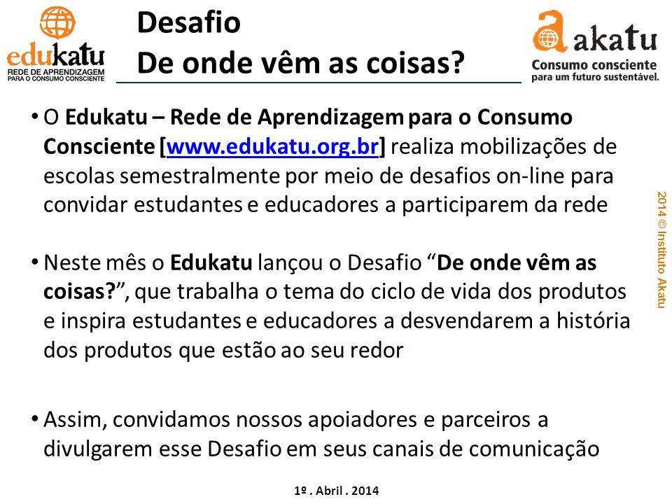 2014 © Instituto Akatu 1º. Abril. 2014 Desafio De onde vêm as coisas? O Edukatu – Rede de Aprendizagem para o Consumo Consciente [www.edukatu.org.br]