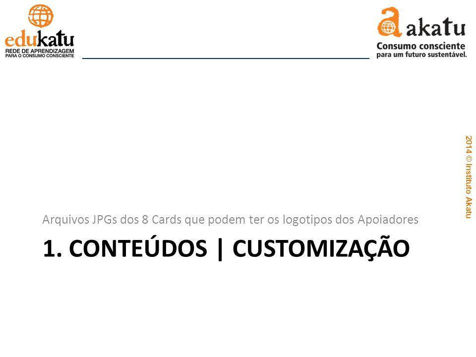 2014 © Instituto Akatu 1. CONTEÚDOS | CUSTOMIZAÇÃO Arquivos JPGs dos 8 Cards que podem ter os logotipos dos Apoiadores