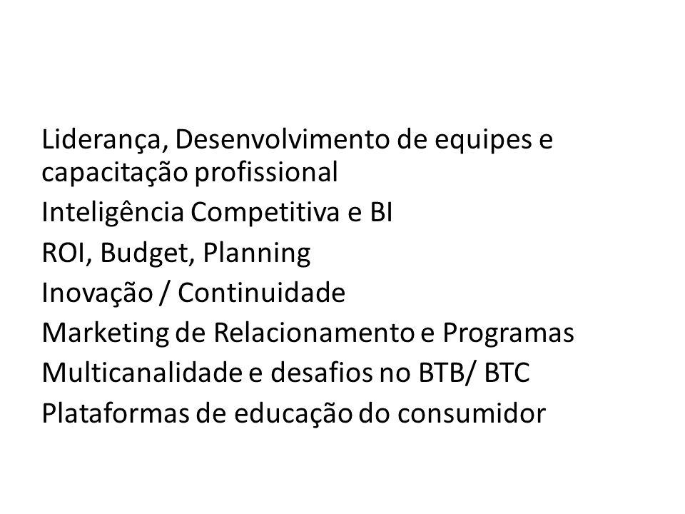 Liderança, Desenvolvimento de equipes e capacitação profissional Inteligência Competitiva e BI ROI, Budget, Planning Inovação / Continuidade Marketing de Relacionamento e Programas Multicanalidade e desafios no BTB/ BTC Plataformas de educação do consumidor