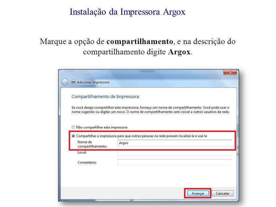 Instalação da Impressora Argox Marque a opção de compartilhamento, e na descrição do compartilhamento digite Argox.