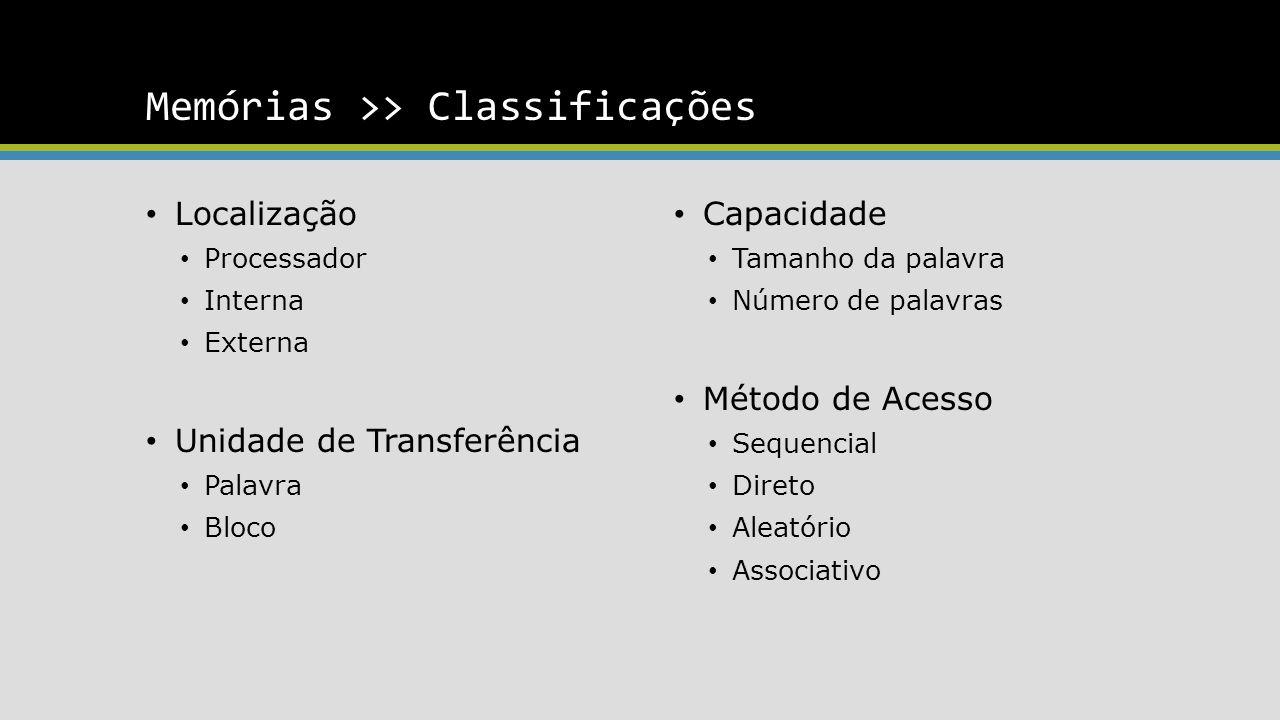 Memórias >> Classificações Localização Processador Interna Externa Unidade de Transferência Palavra Bloco Capacidade Tamanho da palavra Número de palavras Método de Acesso Sequencial Direto Aleatório Associativo