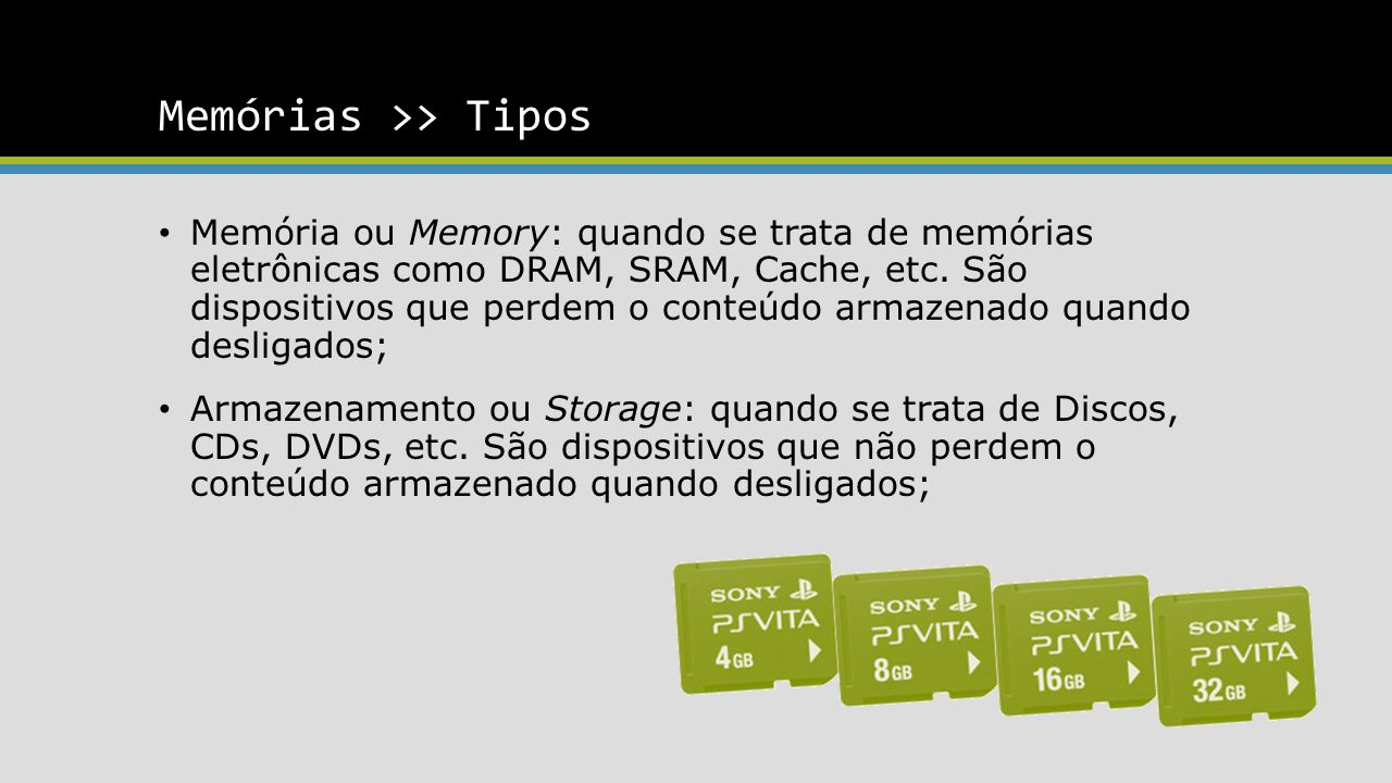 Memórias >> Tipos Memória ou Memory: quando se trata de memórias eletrônicas como DRAM, SRAM, Cache, etc. São dispositivos que perdem o conteúdo armaz