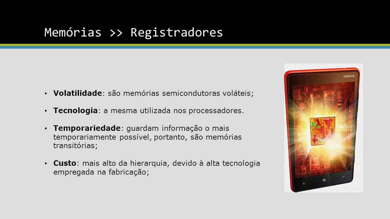 Memórias >> Registradores Volatilidade: são memórias semicondutoras voláteis; Tecnologia: a mesma utilizada nos processadores.