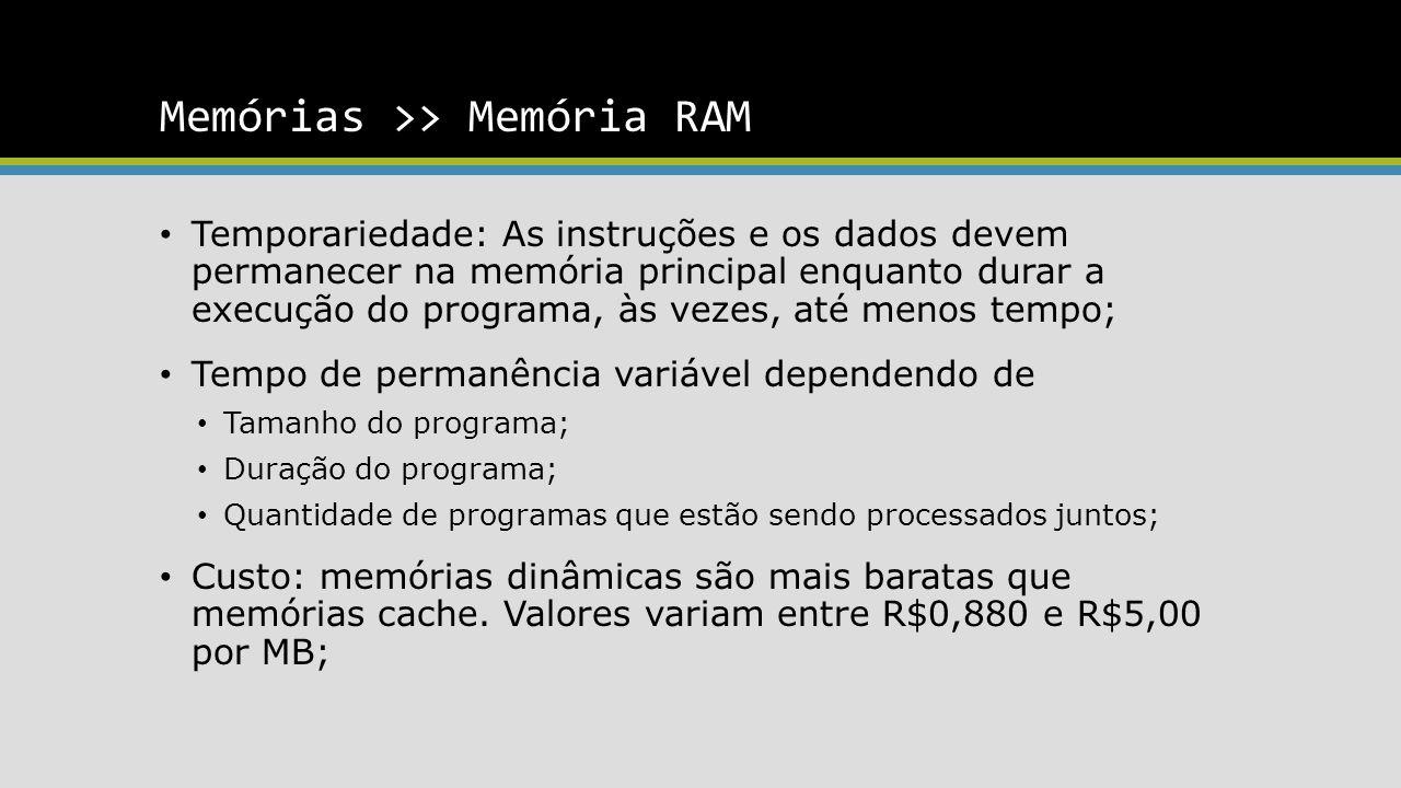 Memórias >> Memória RAM Temporariedade: As instruções e os dados devem permanecer na memória principal enquanto durar a execução do programa, às vezes, até menos tempo; Tempo de permanência variável dependendo de Tamanho do programa; Duração do programa; Quantidade de programas que estão sendo processados juntos; Custo: memórias dinâmicas são mais baratas que memórias cache.