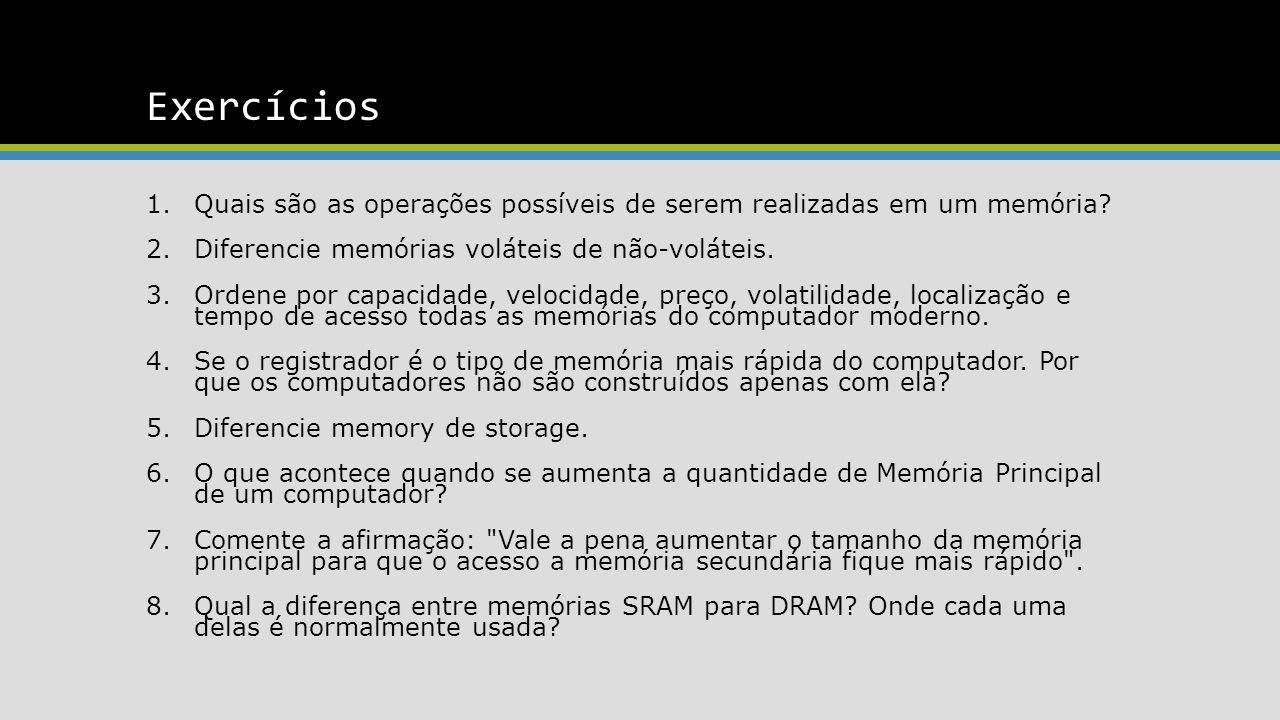 Exercícios 1.Quais são as operações possíveis de serem realizadas em um memória? 2.Diferencie memórias voláteis de não-voláteis. 3.Ordene por capacida