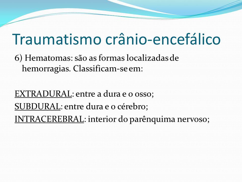 6) Hematomas: são as formas localizadas de hemorragias. Classificam-se em: EXTRADURAL: entre a dura e o osso; SUBDURAL: entre dura e o cérebro; INTRAC