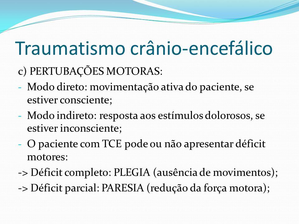 Traumatismo crânio-encefálico c) PERTUBAÇÕES MOTORAS: - Modo direto: movimentação ativa do paciente, se estiver consciente; - Modo indireto: resposta