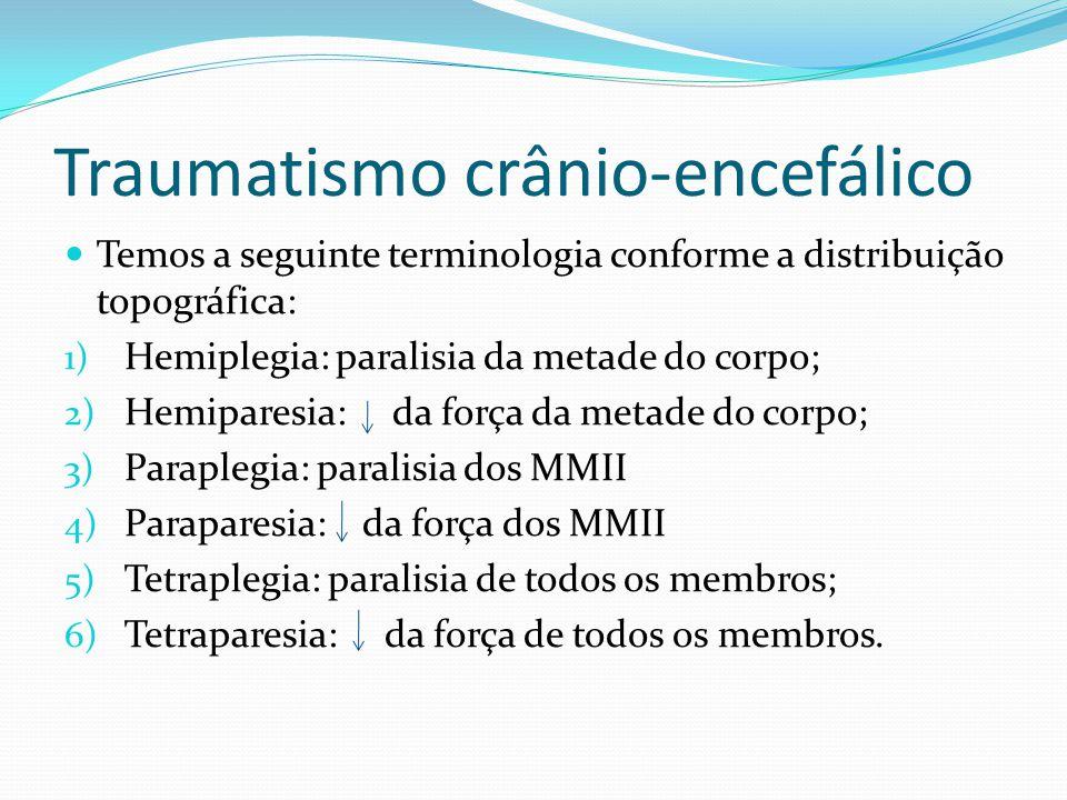 Traumatismo crânio-encefálico Temos a seguinte terminologia conforme a distribuição topográfica: 1) Hemiplegia: paralisia da metade do corpo; 2) Hemip