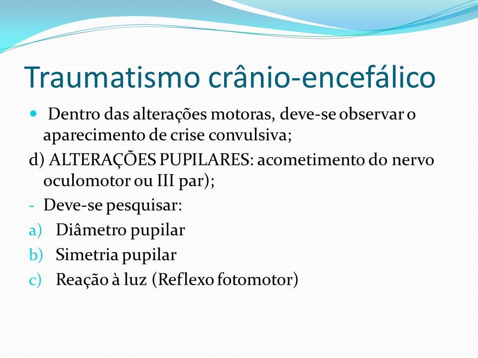Traumatismo crânio-encefálico Dentro das alterações motoras, deve-se observar o aparecimento de crise convulsiva; d) ALTERAÇÕES PUPILARES: acometiment