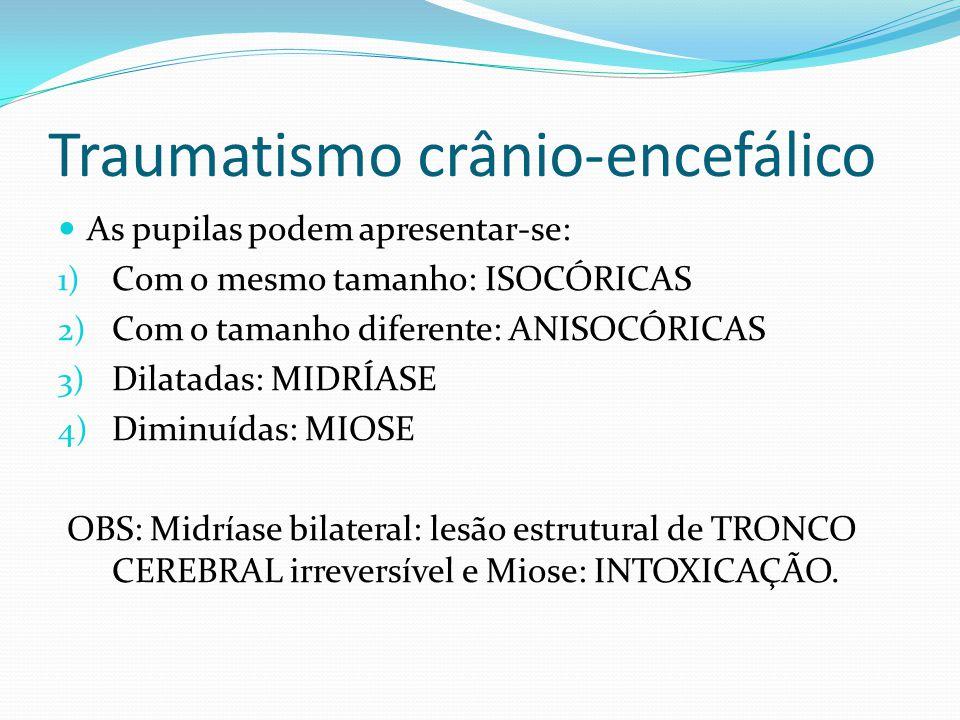 Traumatismo crânio-encefálico As pupilas podem apresentar-se: 1) Com o mesmo tamanho: ISOCÓRICAS 2) Com o tamanho diferente: ANISOCÓRICAS 3) Dilatadas