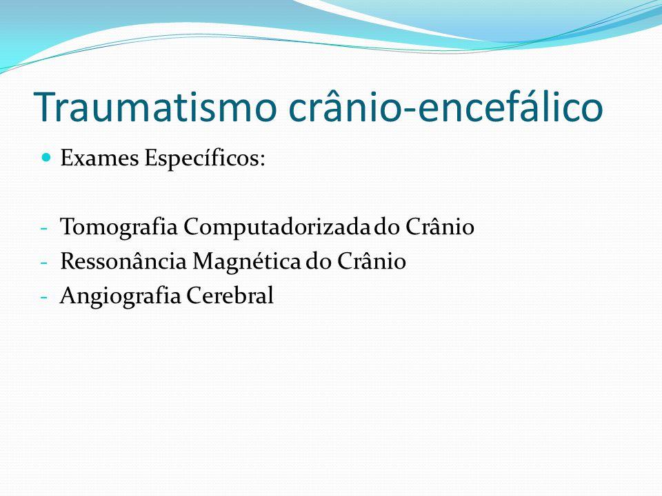 Traumatismo crânio-encefálico Exames Específicos: - Tomografia Computadorizada do Crânio - Ressonância Magnética do Crânio - Angiografia Cerebral