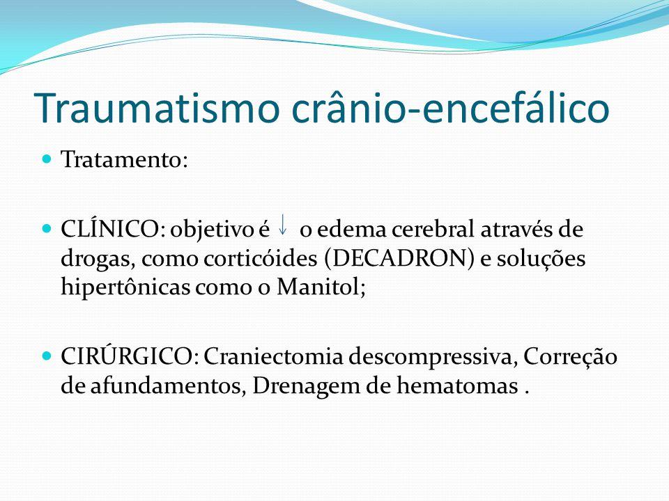 Traumatismo crânio-encefálico Tratamento: CLÍNICO: objetivo é o edema cerebral através de drogas, como corticóides (DECADRON) e soluções hipertônicas