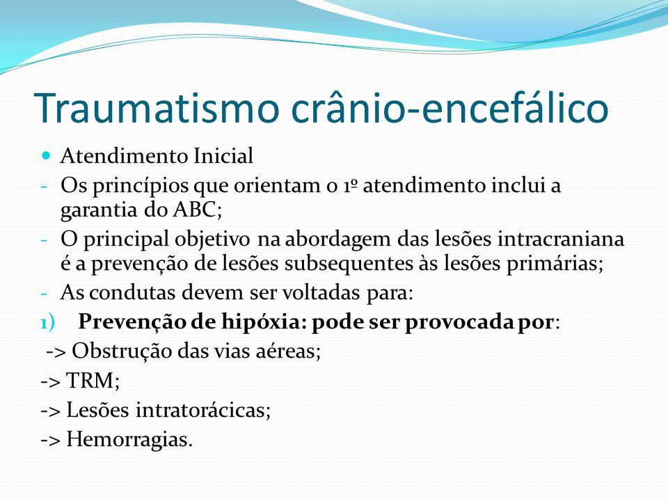 Traumatismo crânio-encefálico Atendimento Inicial - Os princípios que orientam o 1º atendimento inclui a garantia do ABC; - O principal objetivo na ab