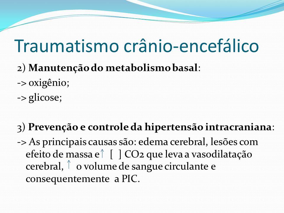 Traumatismo crânio-encefálico 2) Manutenção do metabolismo basal: -> oxigênio; -> glicose; 3) Prevenção e controle da hipertensão intracraniana: -> As